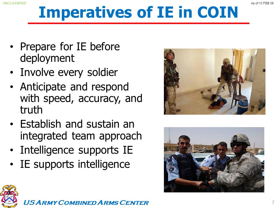 US Army Combined Arms Center UNCLASSIFIEDAs of 13 FEB 09 Imperatives of IE in COIN Prepare for IE before deployment Involve every soldier Anticipate and respond with speed, accuracy, and truth Establish and sustain an integrated team approach Intelligence supports IE IE supports intelligence 7