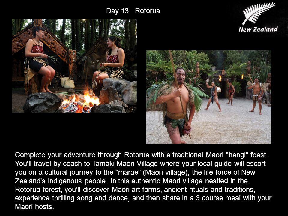 Day 13 Rotorua Complete your adventure through Rotorua with a traditional Maori hangi feast.