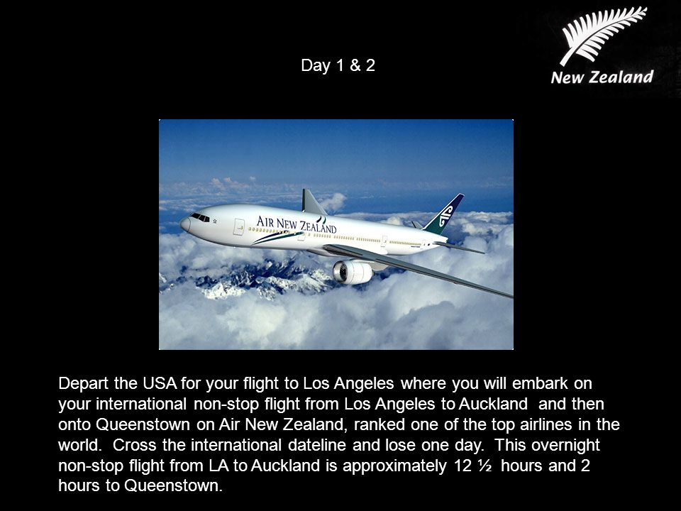 Day 1 & 2 Depart the USA for your flight to Los Angeles where you will embark on your international non-stop flight from Los Angeles to Auckland and then onto Queenstown on Air New Zealand, ranked one of the top airlines in the world.