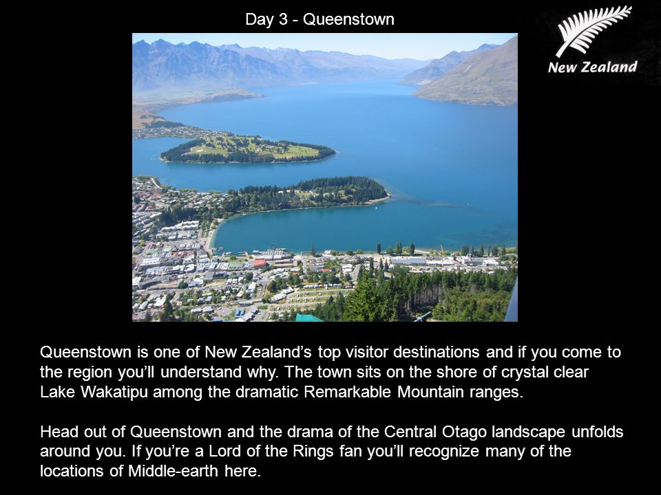 Day 3 - Queenstown Queenstown is one of New Zealand's top visitor destinations and if you come to the region you'll understand why.