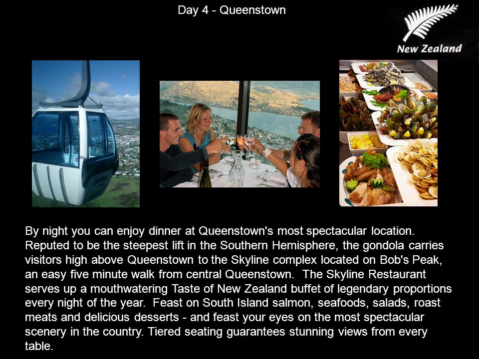 Day 4 - Queenstown By night you can enjoy dinner at Queenstown s most spectacular location.