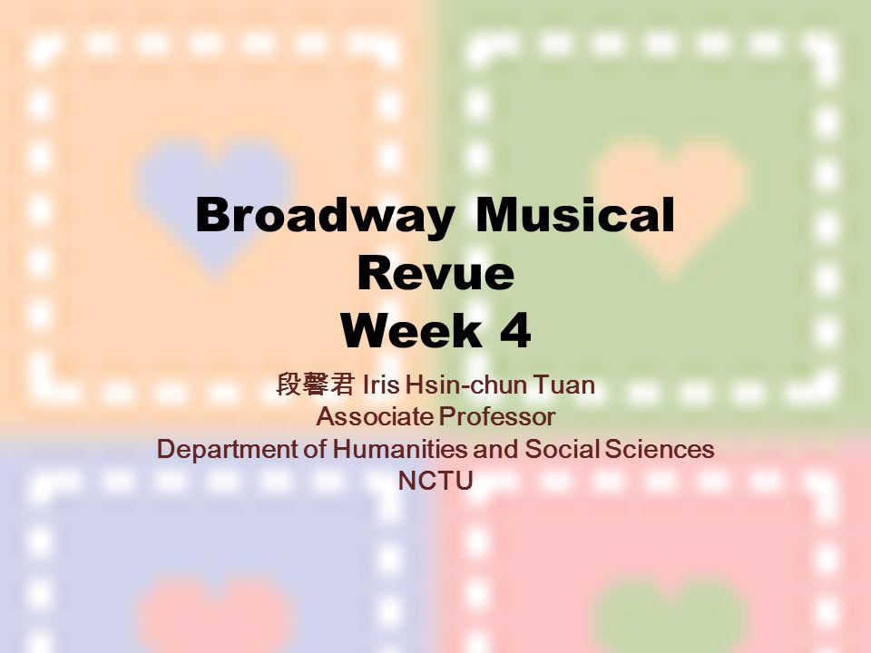 Broadway Musical Revue Week 4 段馨君 Iris Hsin-chun Tuan Associate Professor Department of Humanities and Social Sciences NCTU