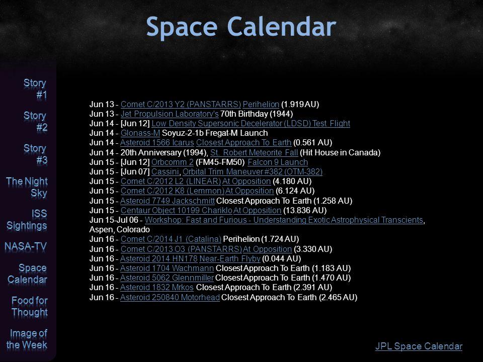 Space Calendar JPL Space Calendar Jun 13 - Comet C/2013 Y2 (PANSTARRS) Perihelion (1.919 AU)Comet C/2013 Y2 (PANSTARRS)Perihelion Jun 13 - Jet Propulsion Laboratory s 70th Birthday (1944)Jet Propulsion Laboratory s Jun 14 - [Jun 12] Low Density Supersonic Decelerator (LDSD) Test FlightLow Density Supersonic Decelerator (LDSD) Test Flight Jun 14 - Glonass-M Soyuz-2-1b Fregat-M LaunchGlonass-M Jun 14 - Asteroid 1566 Icarus Closest Approach To Earth (0.561 AU)Asteroid 1566 IcarusClosest Approach To Earth Jun 14 - 20th Anniversary (1994), St.
