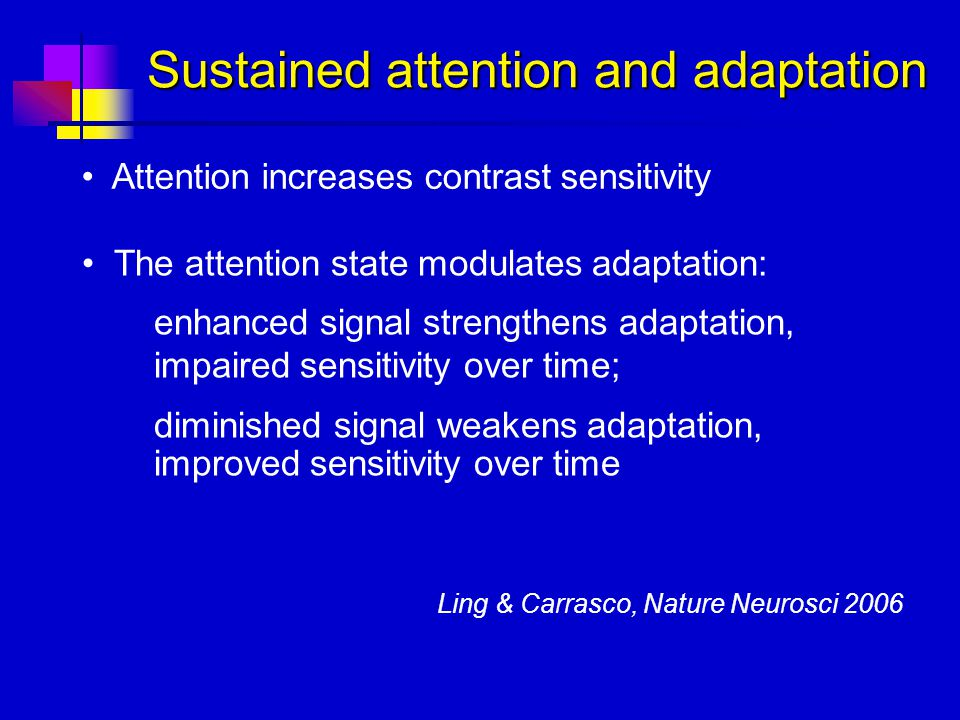 Sustained attention and adaptation Attention increases contrast sensitivity The attention state modulates adaptation: enhanced signal strengthens adap