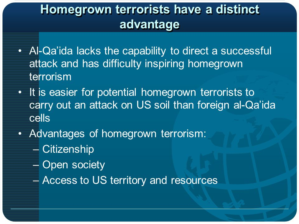 Homegrown terrorists have a distinct advantage Al-Qa'ida lacks the capability to direct a successful attack and has difficulty inspiring homegrown terrorism It is easier for potential homegrown terrorists to carry out an attack on US soil than foreign al-Qa'ida cells Advantages of homegrown terrorism: –Citizenship –Open society –Access to US territory and resources