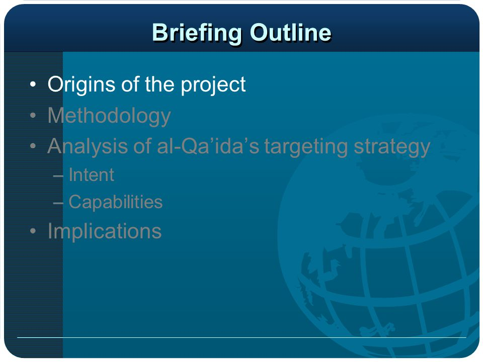 Briefing Outline Origins of the project Methodology Analysis of al-Qa'ida's targeting strategy –Intent –Capabilities Implications