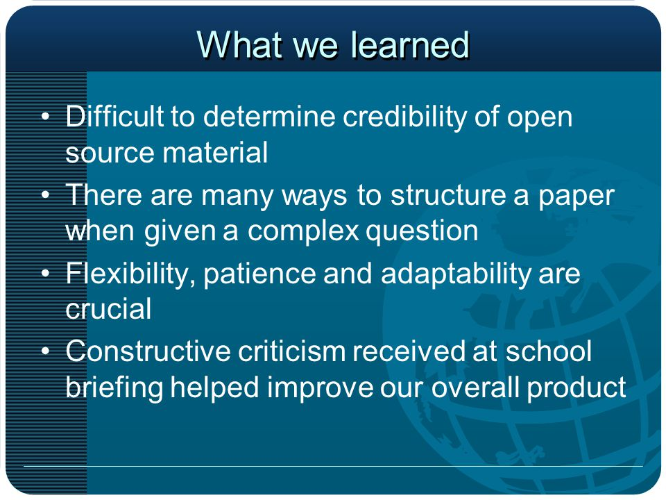 What we learned Difficult to determine credibility of open source material There are many ways to structure a paper when given a complex question Flexibility, patience and adaptability are crucial Constructive criticism received at school briefing helped improve our overall product