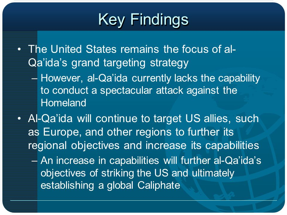Key Findings The United States remains the focus of al- Qa'ida's grand targeting strategy –However, al-Qa'ida currently lacks the capability to conduct a spectacular attack against the Homeland Al-Qa'ida will continue to target US allies, such as Europe, and other regions to further its regional objectives and increase its capabilities –An increase in capabilities will further al-Qa'ida's objectives of striking the US and ultimately establishing a global Caliphate