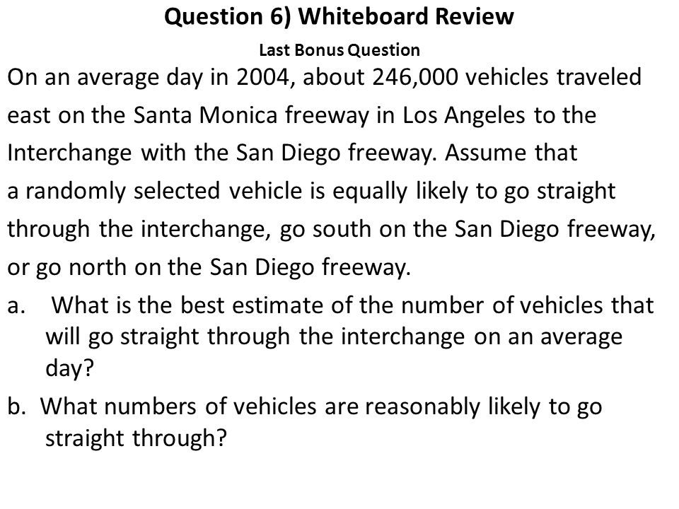 Question 6) Whiteboard Review Last Bonus Question On an average day in 2004, about 246,000 vehicles traveled east on the Santa Monica freeway in Los Angeles to the Interchange with the San Diego freeway.