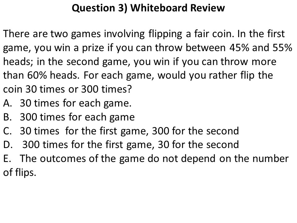 Question 3) Whiteboard Review There are two games involving flipping a fair coin.