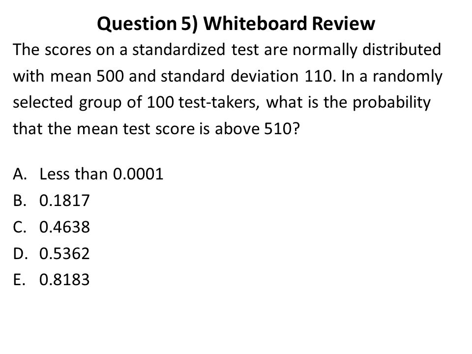 Question 5) Whiteboard Review The scores on a standardized test are normally distributed with mean 500 and standard deviation 110.