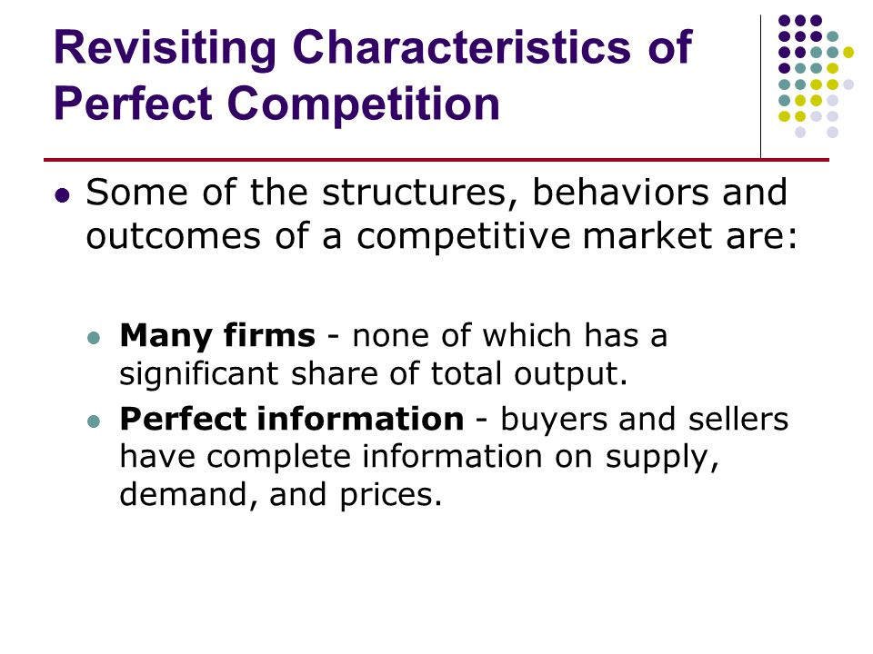 Revisiting Characteristics of Perfect Competition Some of the structures, behaviors and outcomes of a competitive market are: Many firms - none of whi