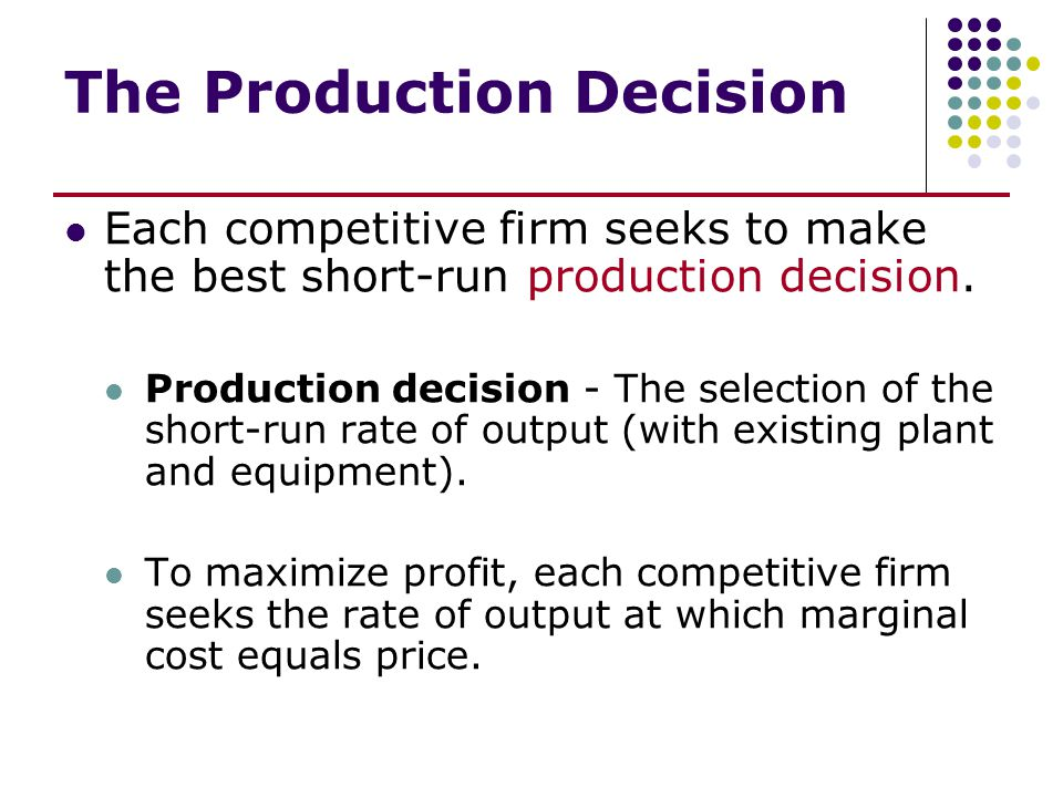 The Production Decision Each competitive firm seeks to make the best short-run production decision. Production decision - The selection of the short-r