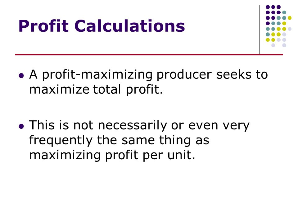 Profit Calculations A profit-maximizing producer seeks to maximize total profit. This is not necessarily or even very frequently the same thing as max