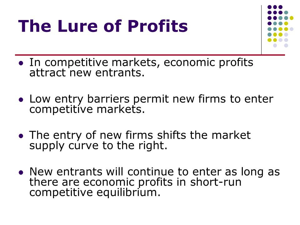 The Lure of Profits In competitive markets, economic profits attract new entrants. Low entry barriers permit new firms to enter competitive markets. T