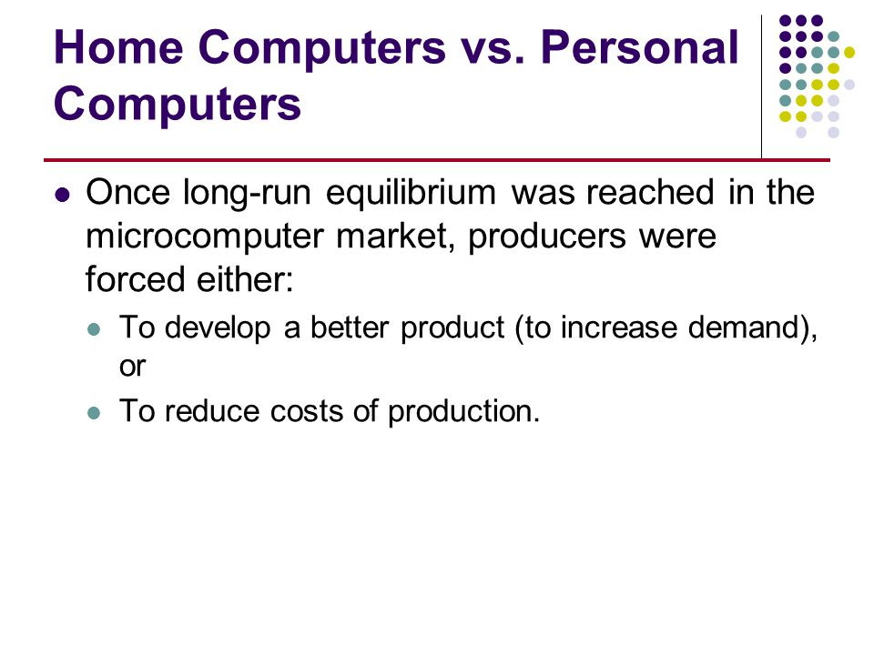 Home Computers vs. Personal Computers Once long-run equilibrium was reached in the microcomputer market, producers were forced either: To develop a be