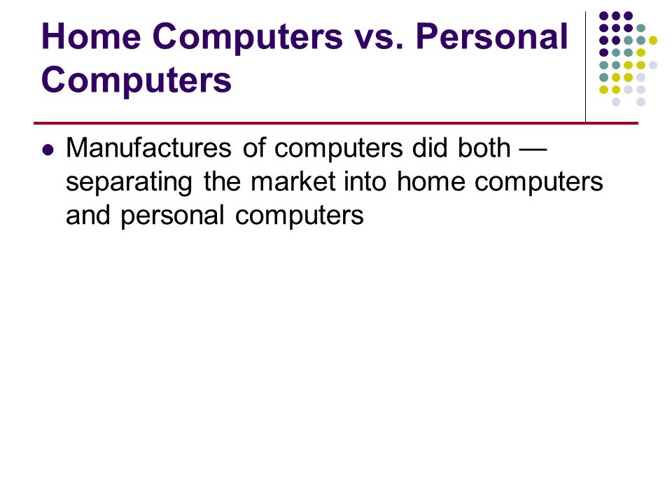 Home Computers vs. Personal Computers Manufactures of computers did both — separating the market into home computers and personal computers
