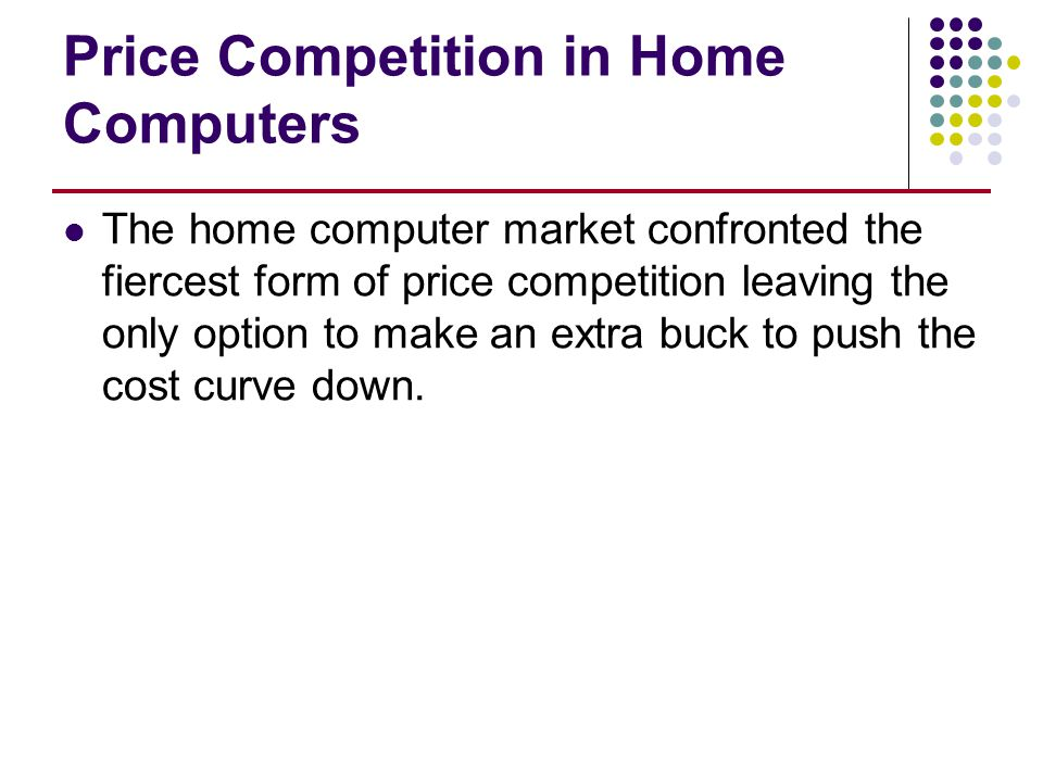 Price Competition in Home Computers The home computer market confronted the fiercest form of price competition leaving the only option to make an extr