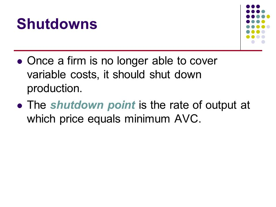 Shutdowns Once a firm is no longer able to cover variable costs, it should shut down production. The shutdown point is the rate of output at which pri