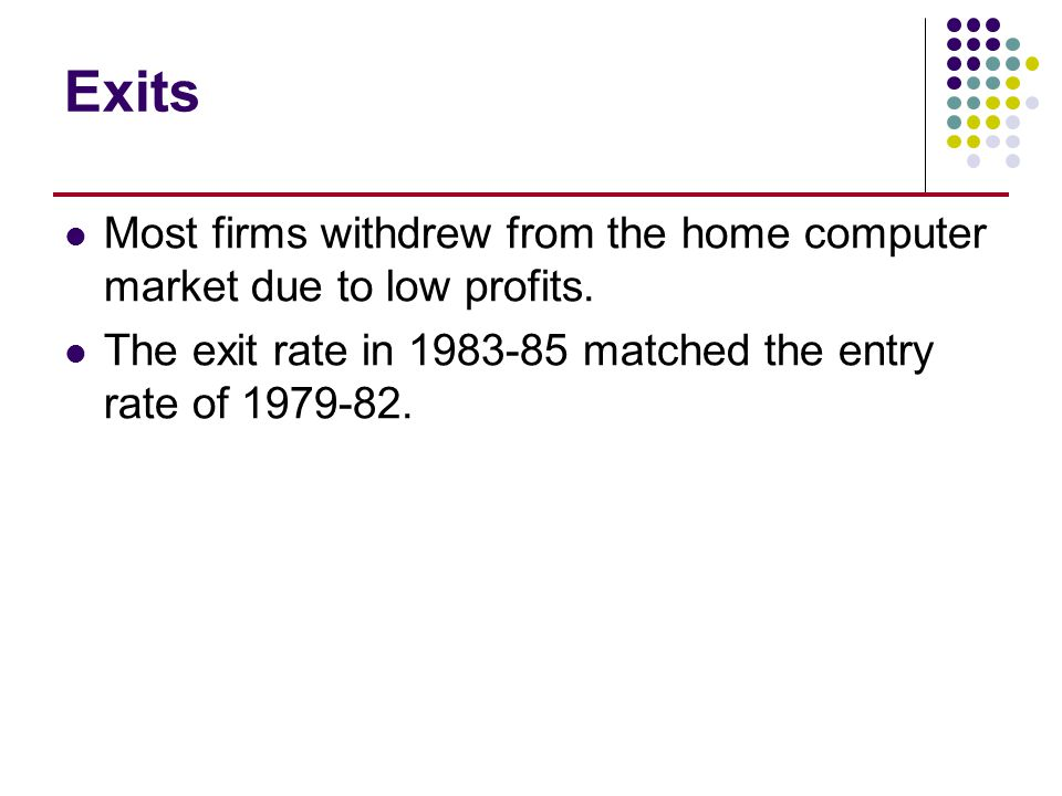 Exits Most firms withdrew from the home computer market due to low profits. The exit rate in 1983-85 matched the entry rate of 1979-82.