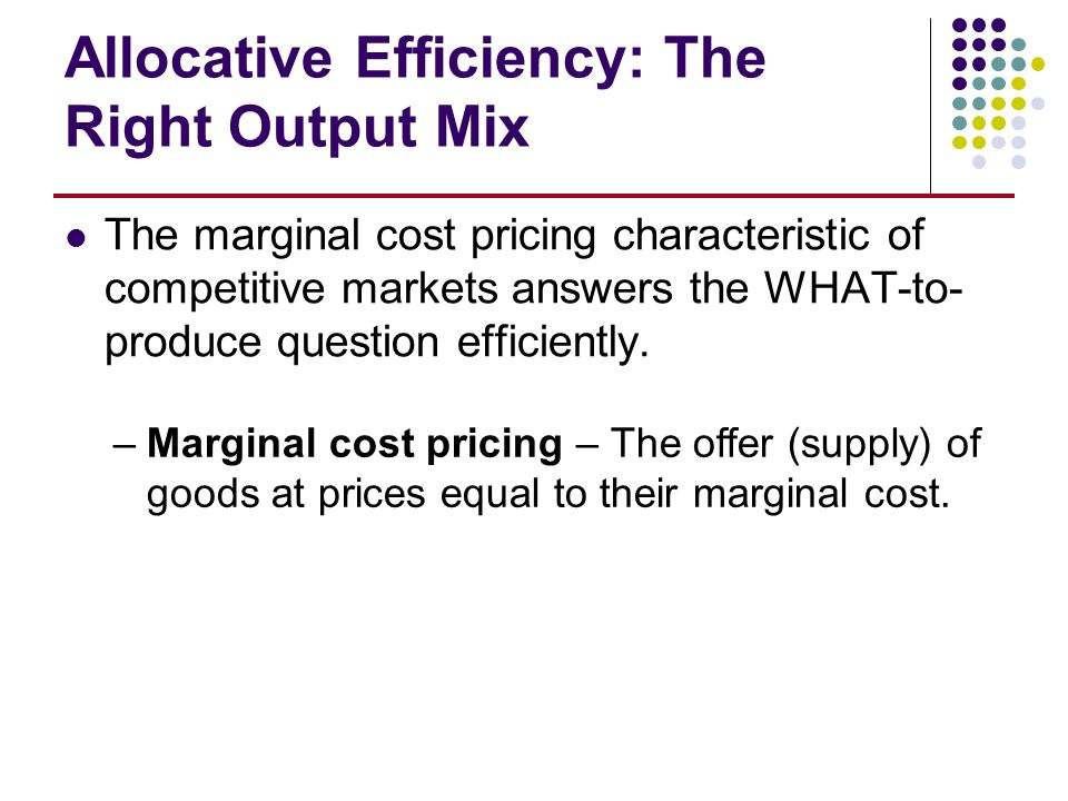 Allocative Efficiency: The Right Output Mix The marginal cost pricing characteristic of competitive markets answers the WHAT-to- produce question effi