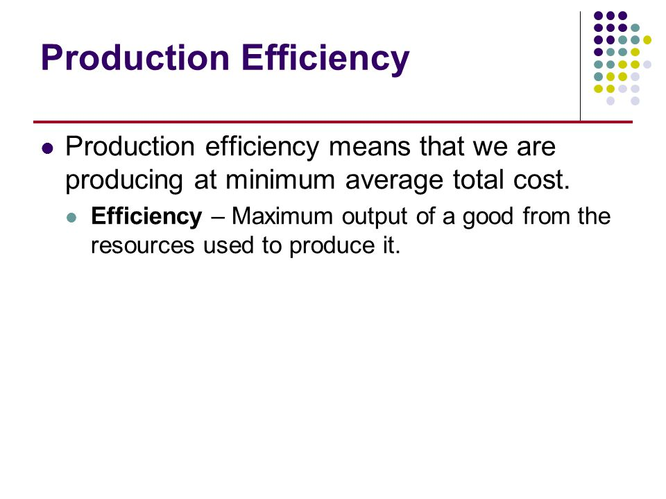 Production Efficiency Production efficiency means that we are producing at minimum average total cost. Efficiency – Maximum output of a good from the