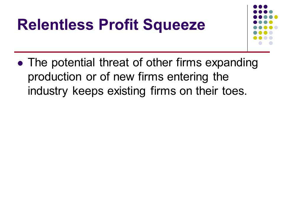 Relentless Profit Squeeze The potential threat of other firms expanding production or of new firms entering the industry keeps existing firms on their