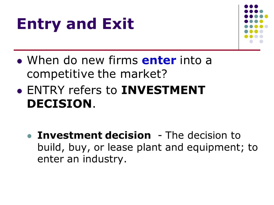 Entry and Exit When do new firms enter into a competitive the market? ENTRY refers to INVESTMENT DECISION. Investment decision - The decision to build