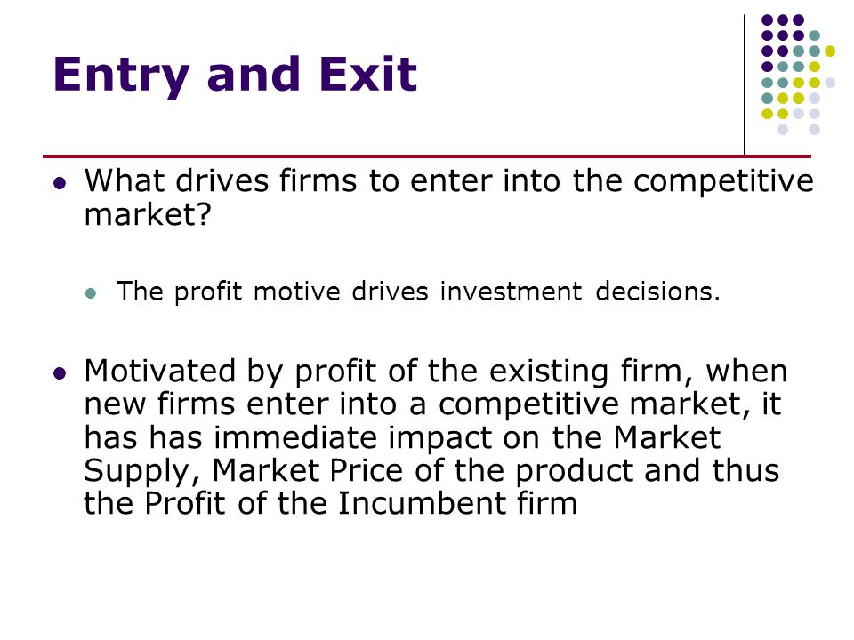 Entry and Exit – If there are economic profits, more firms will enter the industry increasing market supply.