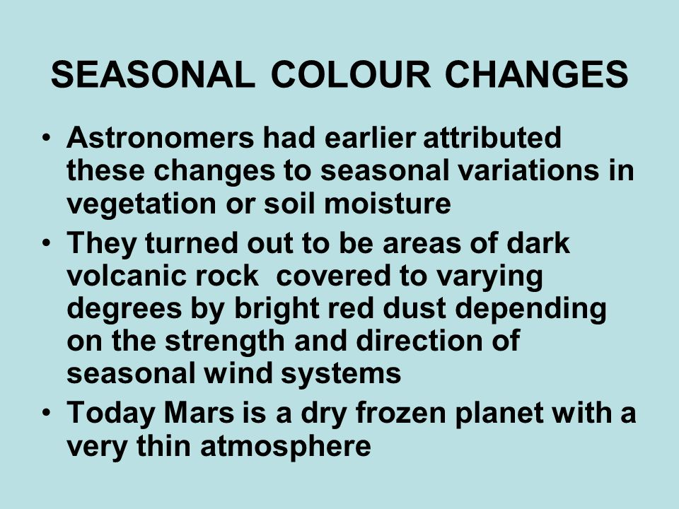 SEASONAL COLOUR CHANGES Astronomers had earlier attributed these changes to seasonal variations in vegetation or soil moisture They turned out to be areas of dark volcanic rock covered to varying degrees by bright red dust depending on the strength and direction of seasonal wind systems Today Mars is a dry frozen planet with a very thin atmosphere