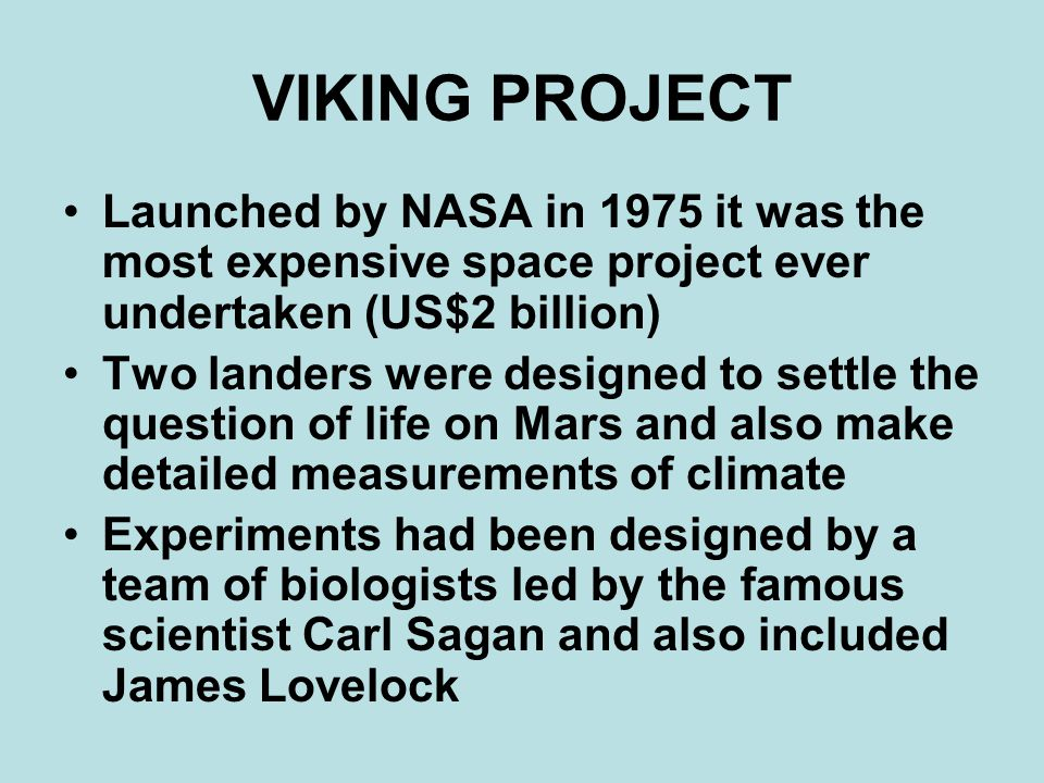 VIKING PROJECT Launched by NASA in 1975 it was the most expensive space project ever undertaken (US$2 billion) Two landers were designed to settle the question of life on Mars and also make detailed measurements of climate Experiments had been designed by a team of biologists led by the famous scientist Carl Sagan and also included James Lovelock