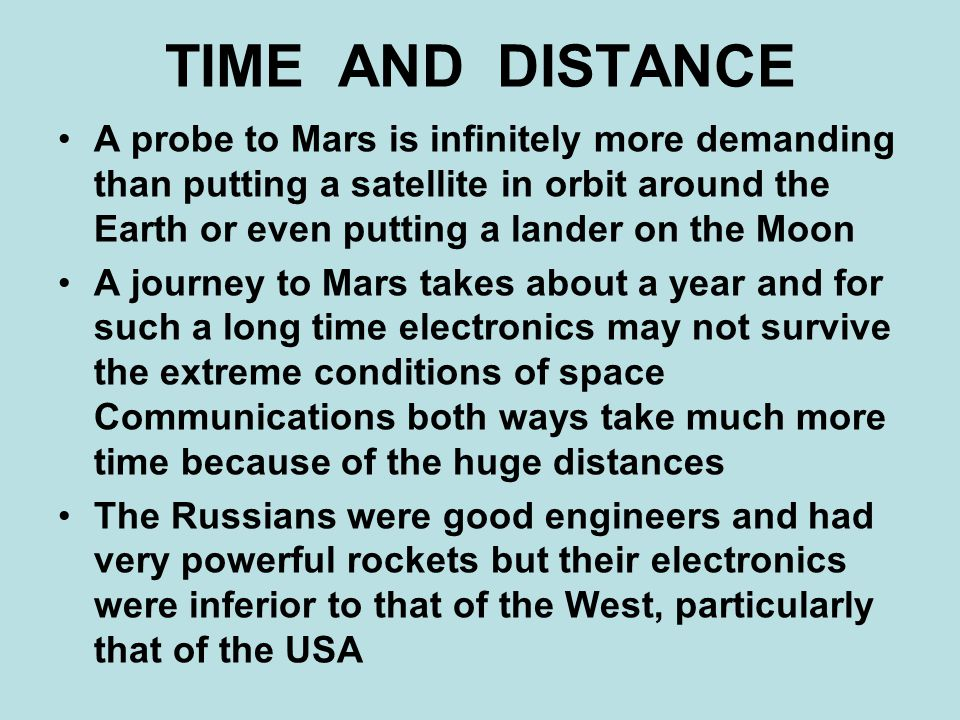 TIME AND DISTANCE A probe to Mars is infinitely more demanding than putting a satellite in orbit around the Earth or even putting a lander on the Moon A journey to Mars takes about a year and for such a long time electronics may not survive the extreme conditions of space Communications both ways take much more time because of the huge distances The Russians were good engineers and had very powerful rockets but their electronics were inferior to that of the West, particularly that of the USA