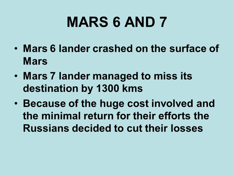 MARS 6 AND 7 Mars 6 lander crashed on the surface of Mars Mars 7 lander managed to miss its destination by 1300 kms Because of the huge cost involved and the minimal return for their efforts the Russians decided to cut their losses