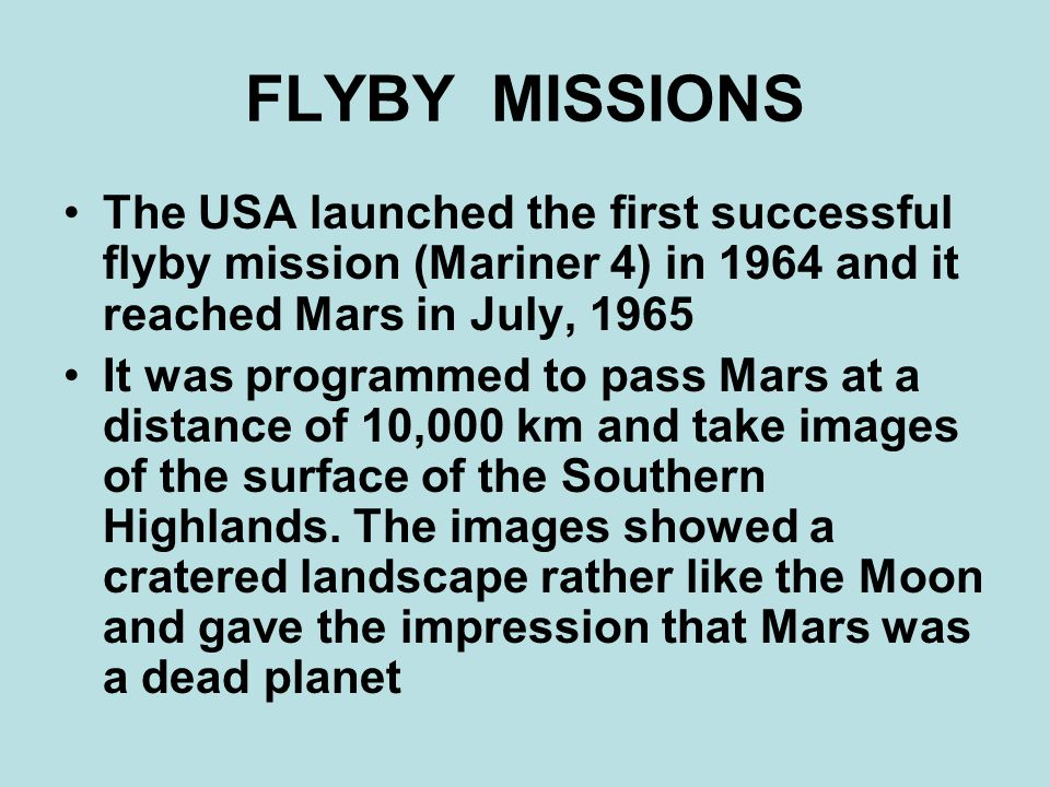 FLYBY MISSIONS The USA launched the first successful flyby mission (Mariner 4) in 1964 and it reached Mars in July, 1965 It was programmed to pass Mars at a distance of 10,000 km and take images of the surface of the Southern Highlands.
