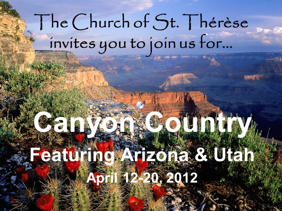 The Church of St. Thérèse invites you to join us for… Canyon Country Featuring Arizona & Utah April 12-20, 2012
