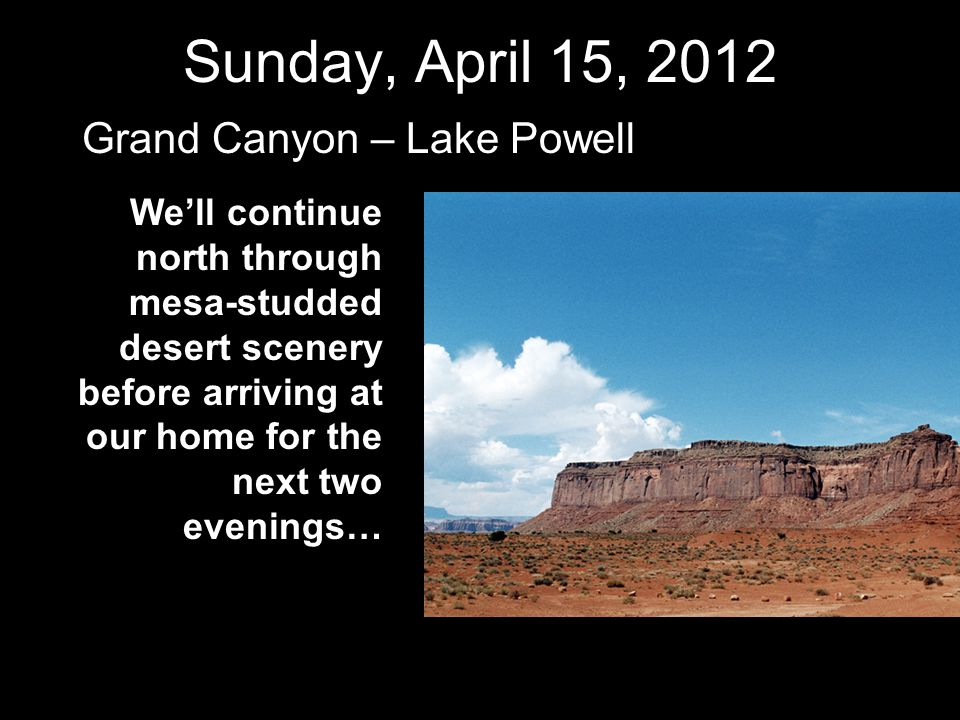 Sunday, April 15, 2012 Grand Canyon – Lake Powell We'll continue north through mesa-studded desert scenery before arriving at our home for the next tw
