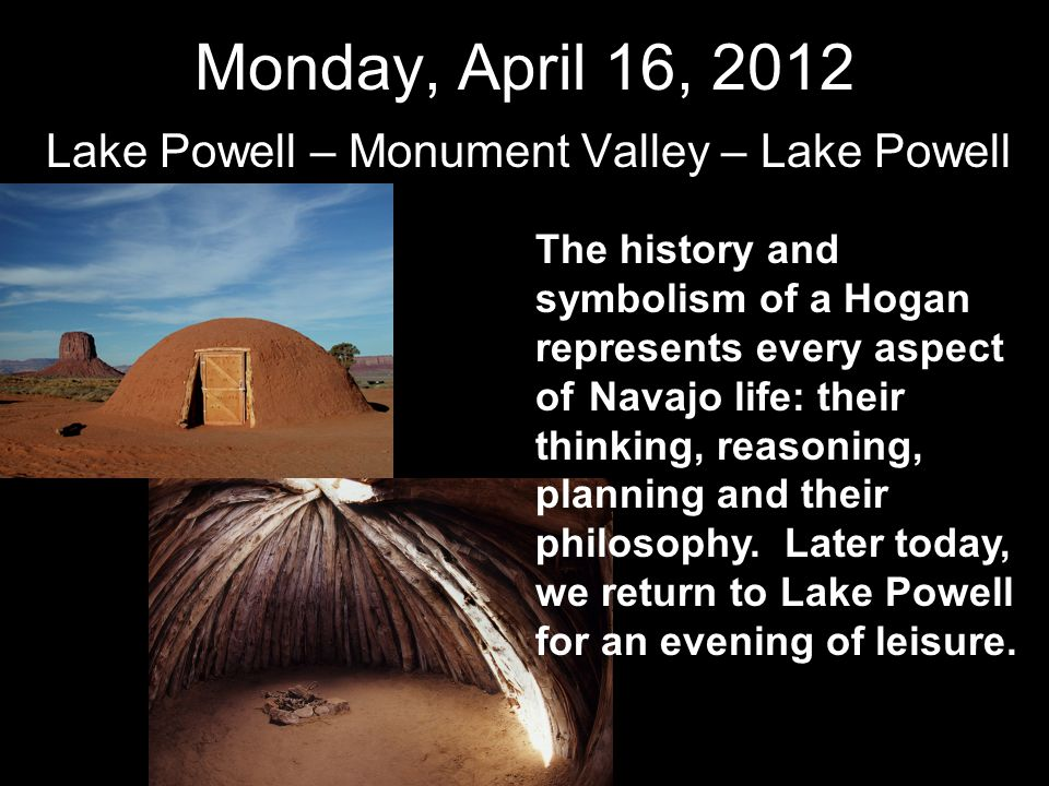Monday, April 16, 2012 Lake Powell – Monument Valley – Lake Powell The history and symbolism of a Hogan represents every aspect of Navajo life: their