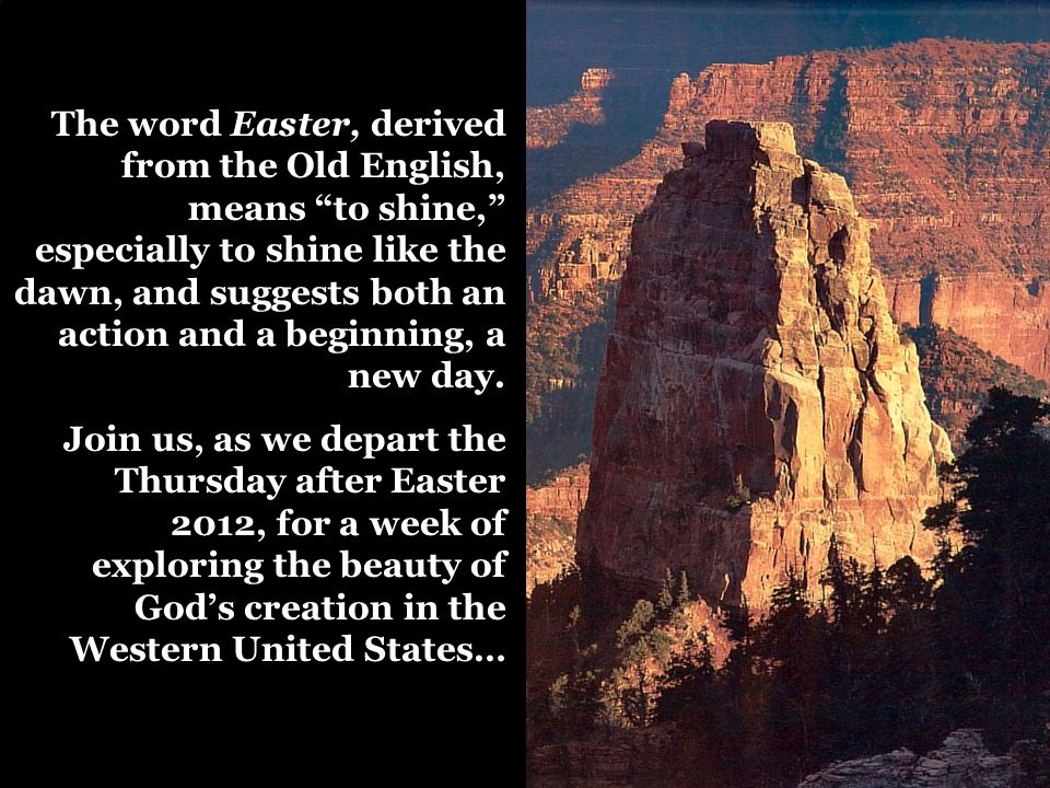 "The word Easter, derived from the Old English, means ""to shine,"" especially to shine like the dawn, and suggests both an action and a beginning, a new"