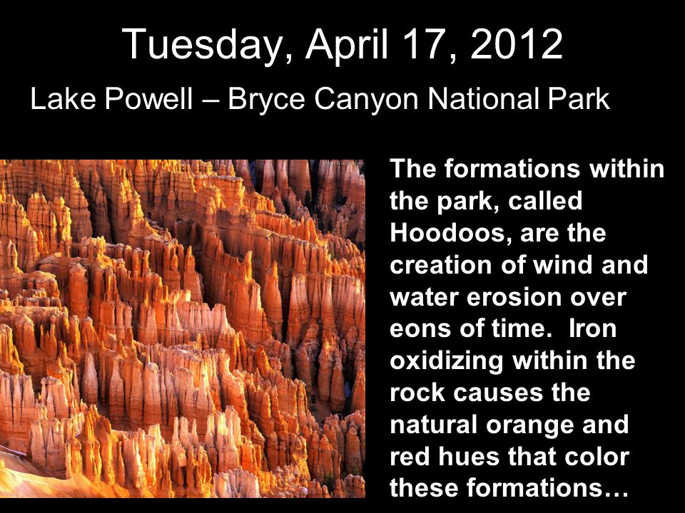Tuesday, April 17, 2012 Lake Powell – Bryce Canyon National Park The formations within the park, called Hoodoos, are the creation of wind and water er