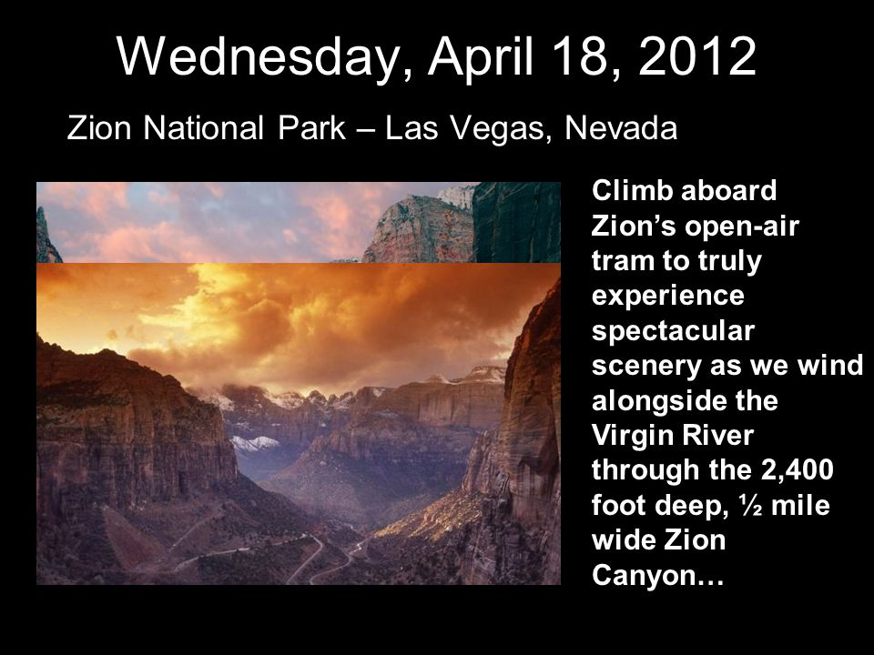 Wednesday, April 18, 2012 Zion National Park – Las Vegas, Nevada Climb aboard Zion's open-air tram to truly experience spectacular scenery as we wind