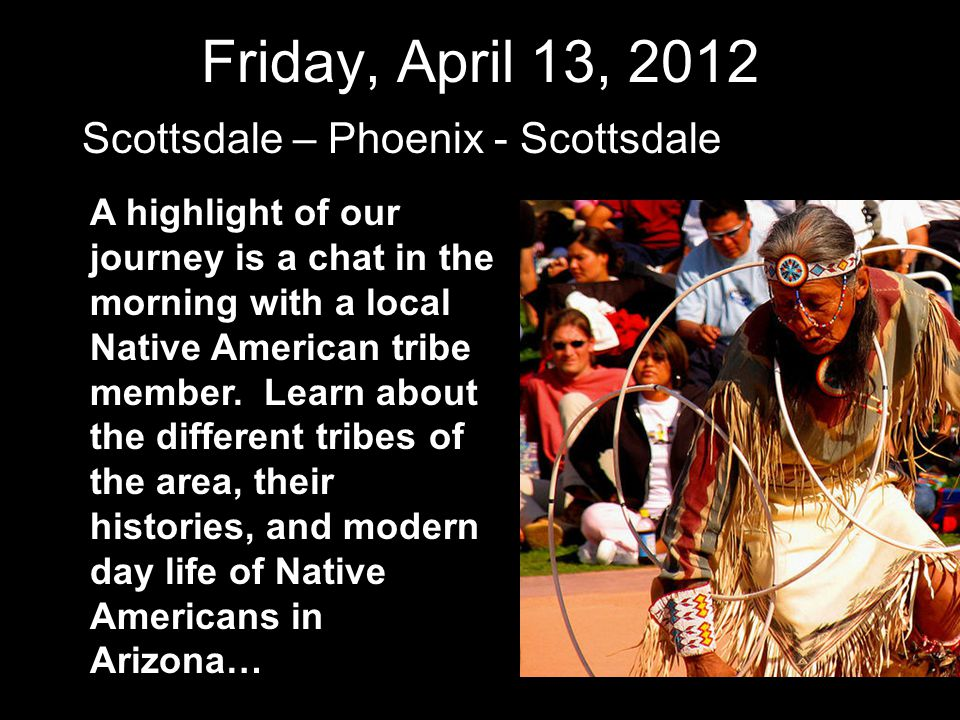 Friday, April 13, 2012 Scottsdale – Phoenix - Scottsdale A highlight of our journey is a chat in the morning with a local Native American tribe member