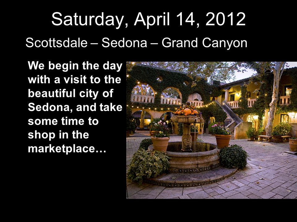 Saturday, April 14, 2012 Scottsdale – Sedona – Grand Canyon Amaze at Oak Creek Canyon, where the rock formations seem to change hue with every turn in the road…
