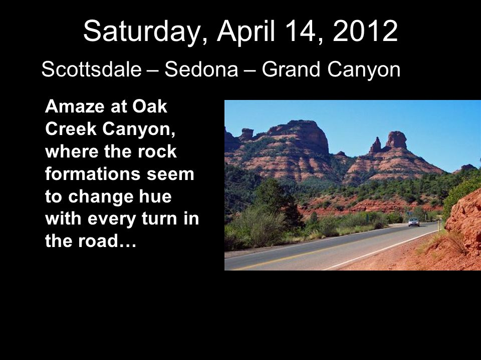 Saturday, April 14, 2012 Scottsdale – Sedona – Grand Canyon Amaze at Oak Creek Canyon, where the rock formations seem to change hue with every turn in