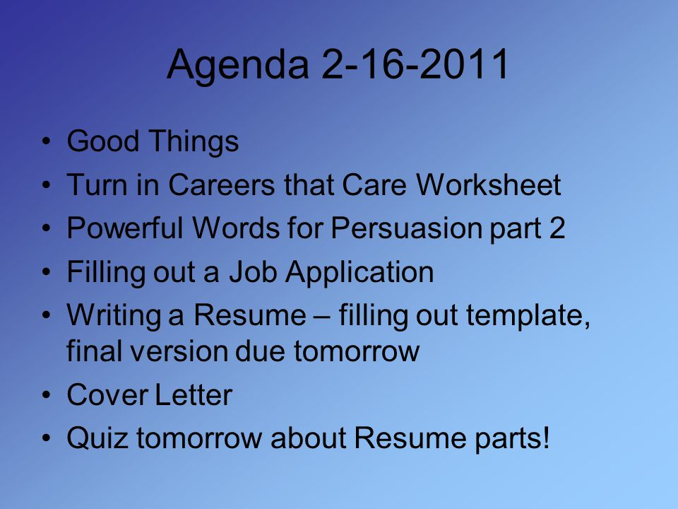Agenda 2-16-2011 Good Things Turn in Careers that Care Worksheet Powerful Words for Persuasion part 2 Filling out a Job Application Writing a Resume – filling out template, final version due tomorrow Cover Letter Quiz tomorrow about Resume parts!