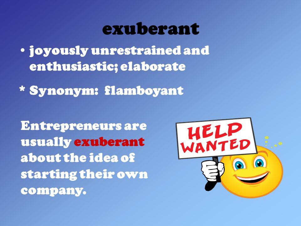 exuberant joyously unrestrained and enthusiastic; elaborate * Synonym: flamboyant Entrepreneurs are usually exuberant about the idea of starting their own company.