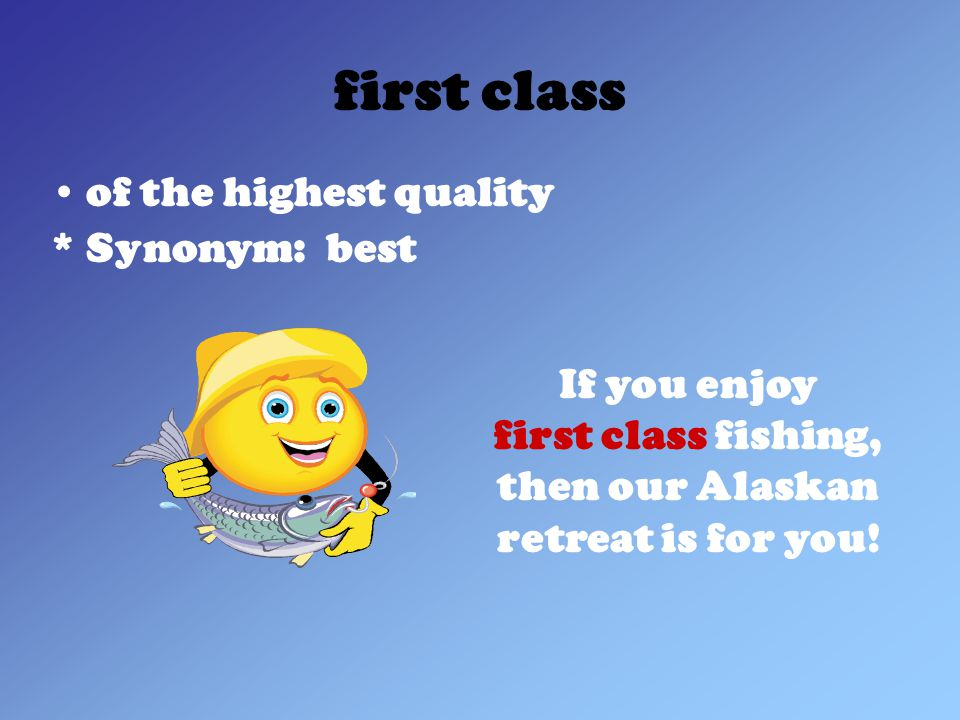 first class of the highest quality * Synonym: best If you enjoy first class fishing, then our Alaskan retreat is for you!