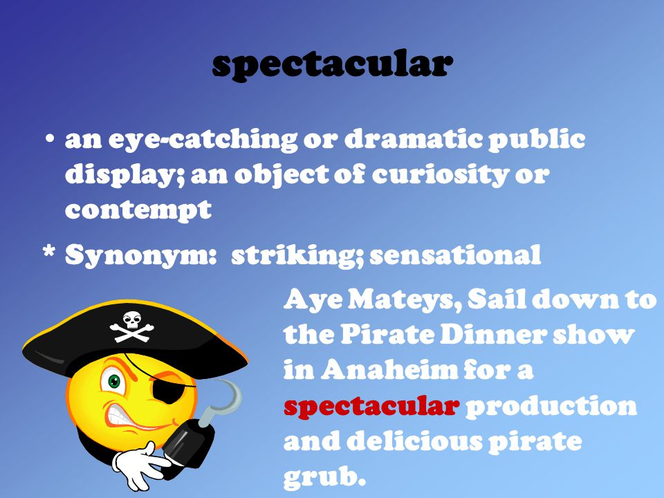 spectacular an eye-catching or dramatic public display; an object of curiosity or contempt * Synonym: striking; sensational Aye Mateys, Sail down to the Pirate Dinner show in Anaheim for a spectacular production and delicious pirate grub.