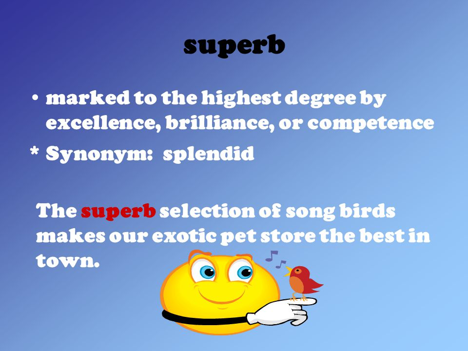 superb marked to the highest degree by excellence, brilliance, or competence * Synonym: splendid The superb selection of song birds makes our exotic pet store the best in town.