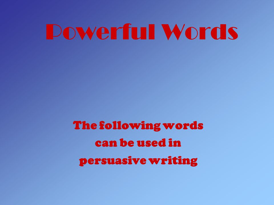 Powerful Words The following words can be used in persuasive writing