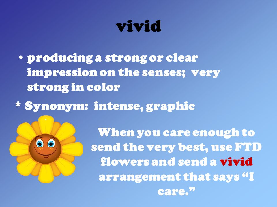 vivid producing a strong or clear impression on the senses; very strong in color * Synonym: intense, graphic When you care enough to send the very best, use FTD flowers and send a vivid arrangement that says I care.